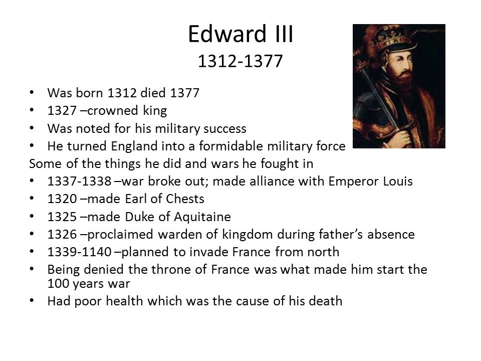 Edward III 1312-1377 Was born 1312 died 1377 1327 –crowned king Was noted for his military success He turned England into a formidable military force Some of the things he did and wars he fought in 1337-1338 –war broke out; made alliance with Emperor Louis 1320 –made Earl of Chests 1325 –made Duke of Aquitaine 1326 –proclaimed warden of kingdom during father's absence 1339-1140 –planned to invade France from north Being denied the throne of France was what made him start the 100 years war Had poor health which was the cause of his death