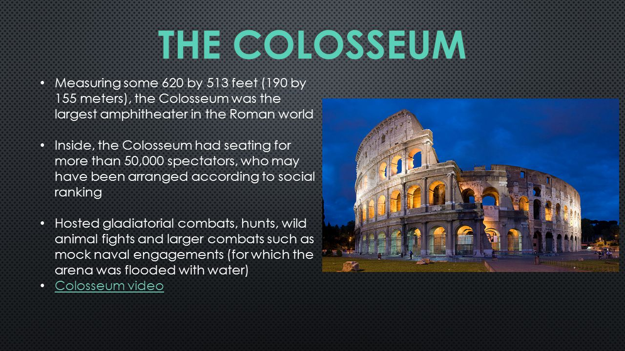 Measuring some 620 by 513 feet (190 by 155 meters), the Colosseum was the largest amphitheater in the Roman world Inside, the Colosseum had seating for more than 50,000 spectators, who may have been arranged according to social ranking Hosted gladiatorial combats, hunts, wild animal fights and larger combats such as mock naval engagements (for which the arena was flooded with water) Colosseum video
