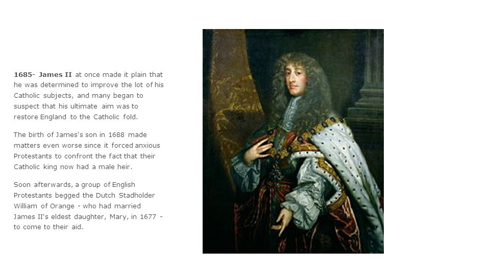 1685- James II at once made it plain that he was determined to improve the lot of his Catholic subjects, and many began to suspect that his ultimate a