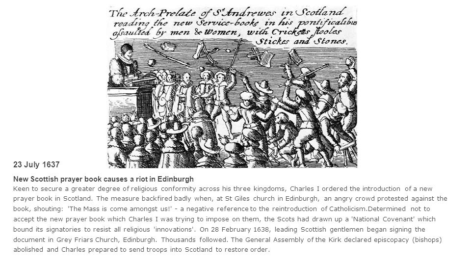 23 July 1637 New Scottish prayer book causes a riot in Edinburgh Keen to secure a greater degree of religious conformity across his three kingdoms, Ch