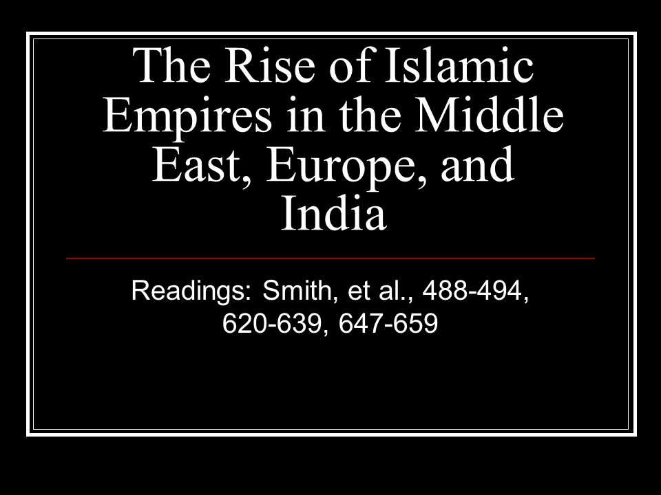 The Rise of Islamic Empires in the Middle East, Europe, and India Readings: Smith, et al., 488-494, 620-639, 647-659
