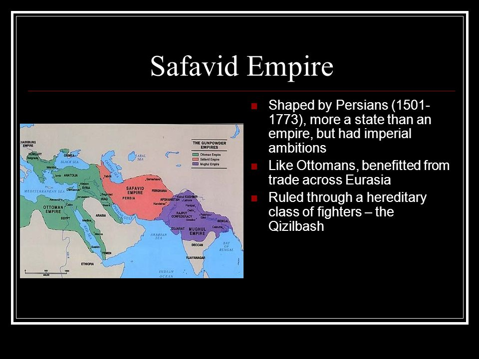 Safavid Empire Shaped by Persians (1501- 1773), more a state than an empire, but had imperial ambitions Like Ottomans, benefitted from trade across Eurasia Ruled through a hereditary class of fighters – the Qizilbash