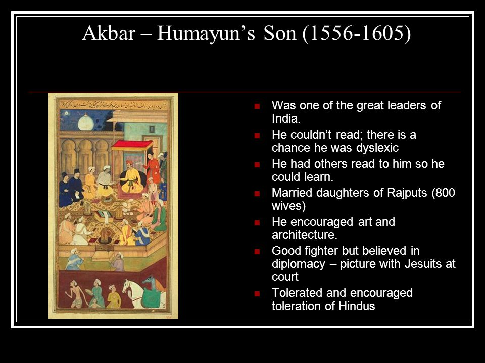 Akbar – Humayun's Son (1556-1605) Was one of the great leaders of India.