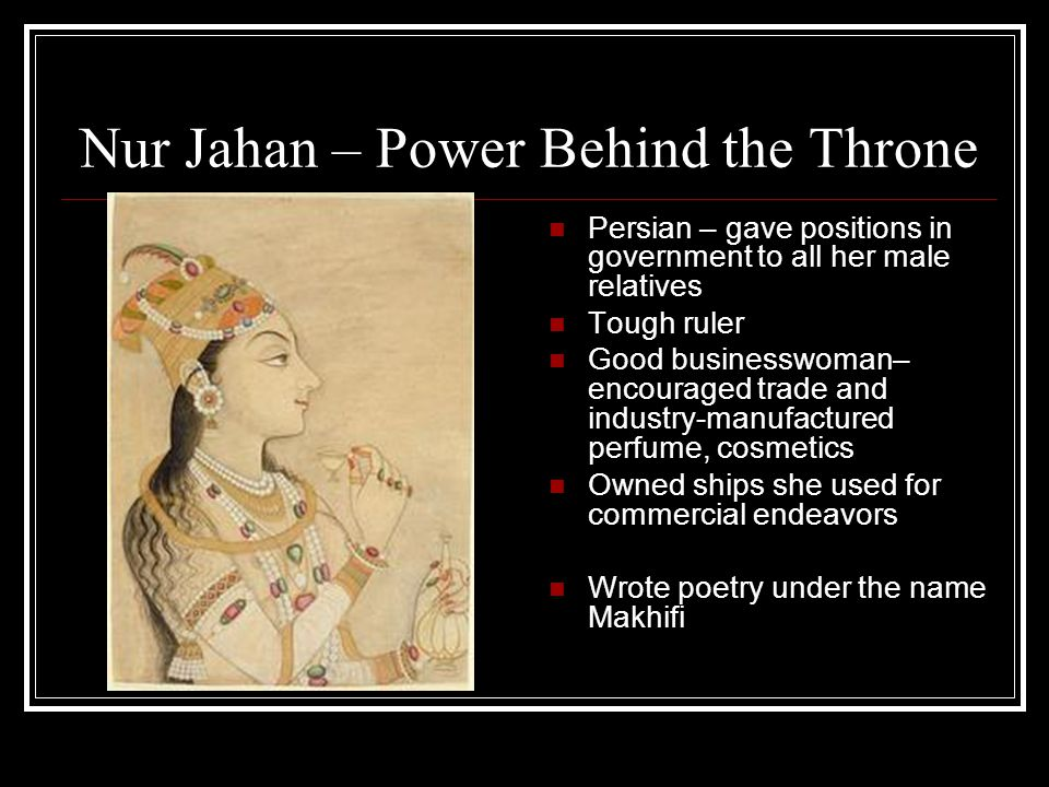 Nur Jahan – Power Behind the Throne Persian – gave positions in government to all her male relatives Tough ruler Good businesswoman– encouraged trade and industry-manufactured perfume, cosmetics Owned ships she used for commercial endeavors Wrote poetry under the name Makhifi