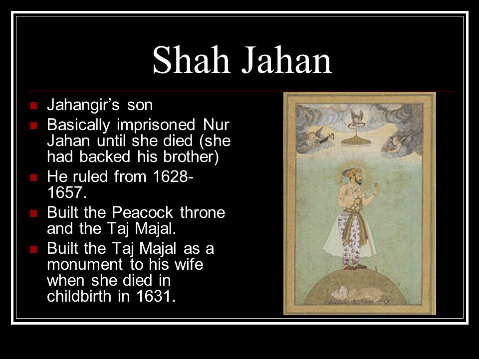 Shah Jahan Jahangir's son Basically imprisoned Nur Jahan until she died (she had backed his brother) He ruled from 1628- 1657.