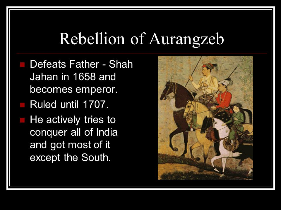 Rebellion of Aurangzeb Defeats Father - Shah Jahan in 1658 and becomes emperor.