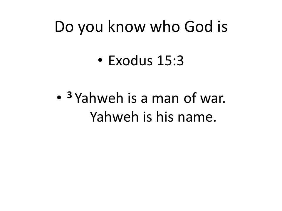 Do you know who God is Exodus 15:3 3 Yahweh is a man of war. Yahweh is his name.