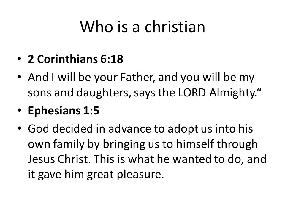 Who is a christian 2 Corinthians 6:18 And I will be your Father, and you will be my sons and daughters, says the LORD Almighty. Ephesians 1:5 God decided in advance to adopt us into his own family by bringing us to himself through Jesus Christ.