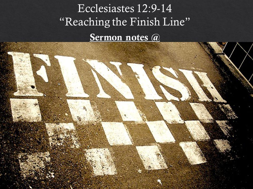 Ecclesiastes 12:9-14 Reaching the Finish Line Sermon notes @ http:// bible.com/e/1H4e