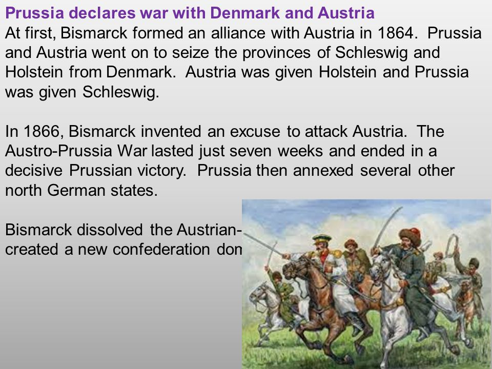 Prussia declares war with Denmark and Austria At first, Bismarck formed an alliance with Austria in 1864. Prussia and Austria went on to seize the pro
