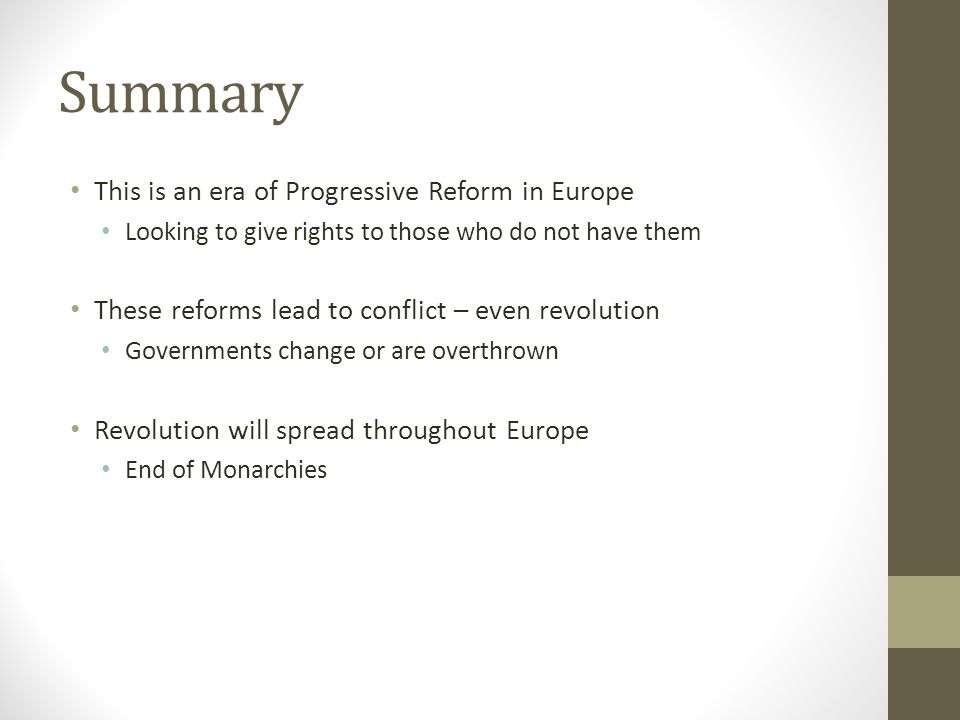 Summary This is an era of Progressive Reform in Europe Looking to give rights to those who do not have them These reforms lead to conflict – even revolution Governments change or are overthrown Revolution will spread throughout Europe End of Monarchies