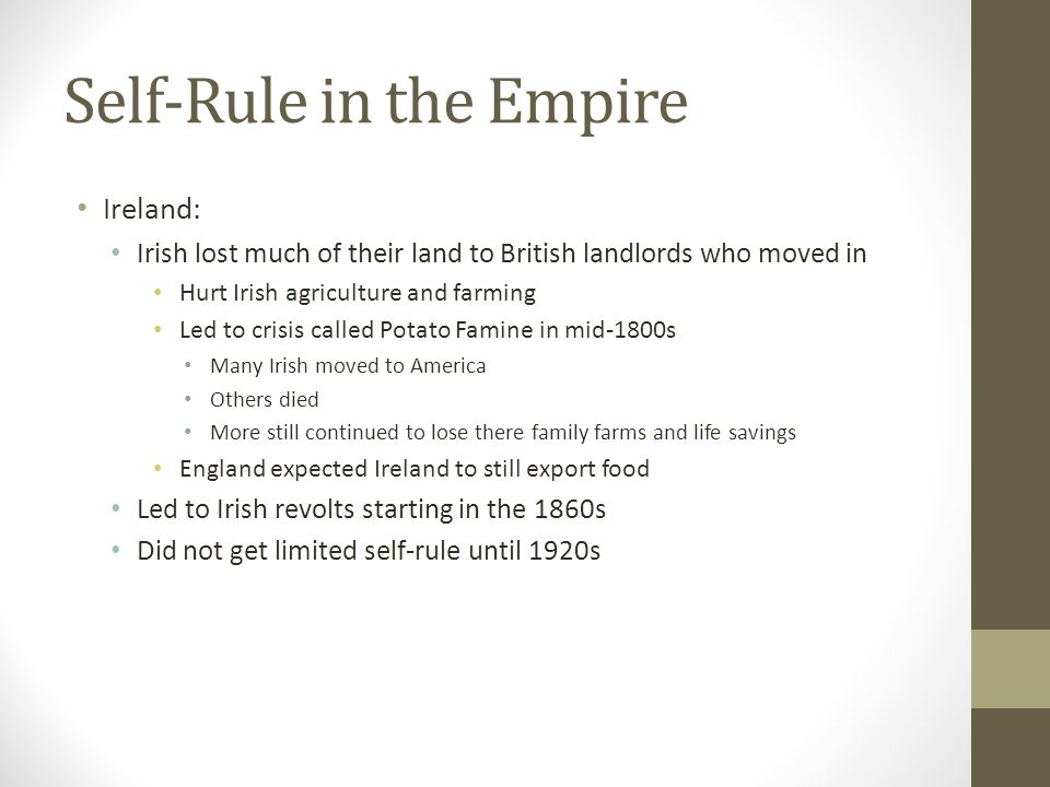 Self-Rule in the Empire Ireland: Irish lost much of their land to British landlords who moved in Hurt Irish agriculture and farming Led to crisis called Potato Famine in mid-1800s Many Irish moved to America Others died More still continued to lose there family farms and life savings England expected Ireland to still export food Led to Irish revolts starting in the 1860s Did not get limited self-rule until 1920s
