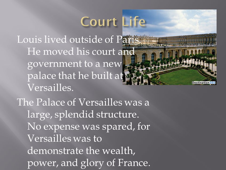 Louis lived outside of Paris. He moved his court and government to a new palace that he built at Versailles. The Palace of Versailles was a large, spl