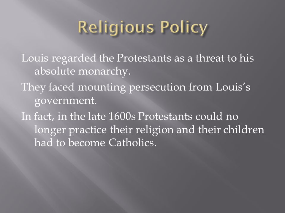 Louis regarded the Protestants as a threat to his absolute monarchy. They faced mounting persecution from Louis's government. In fact, in the late 160