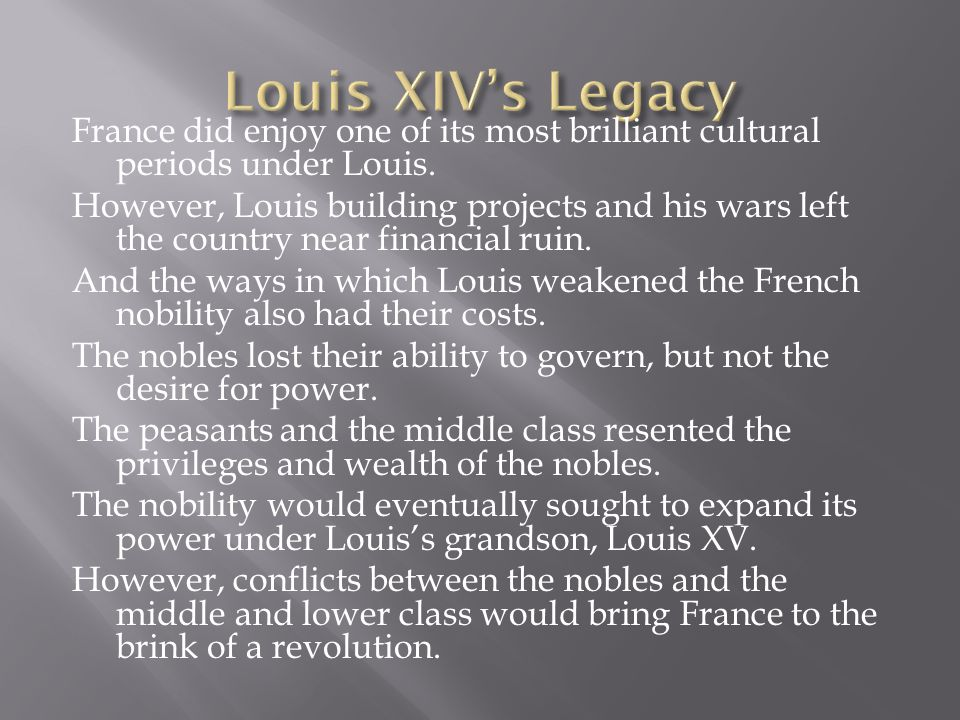 France did enjoy one of its most brilliant cultural periods under Louis. However, Louis building projects and his wars left the country near financial