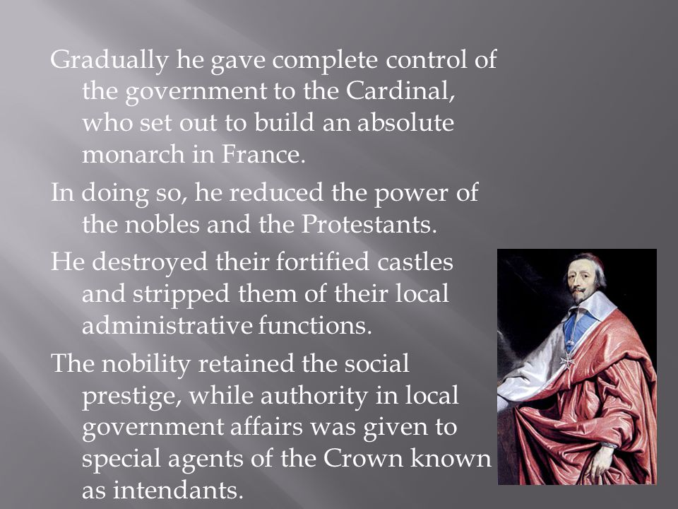 Gradually he gave complete control of the government to the Cardinal, who set out to build an absolute monarch in France. In doing so, he reduced the