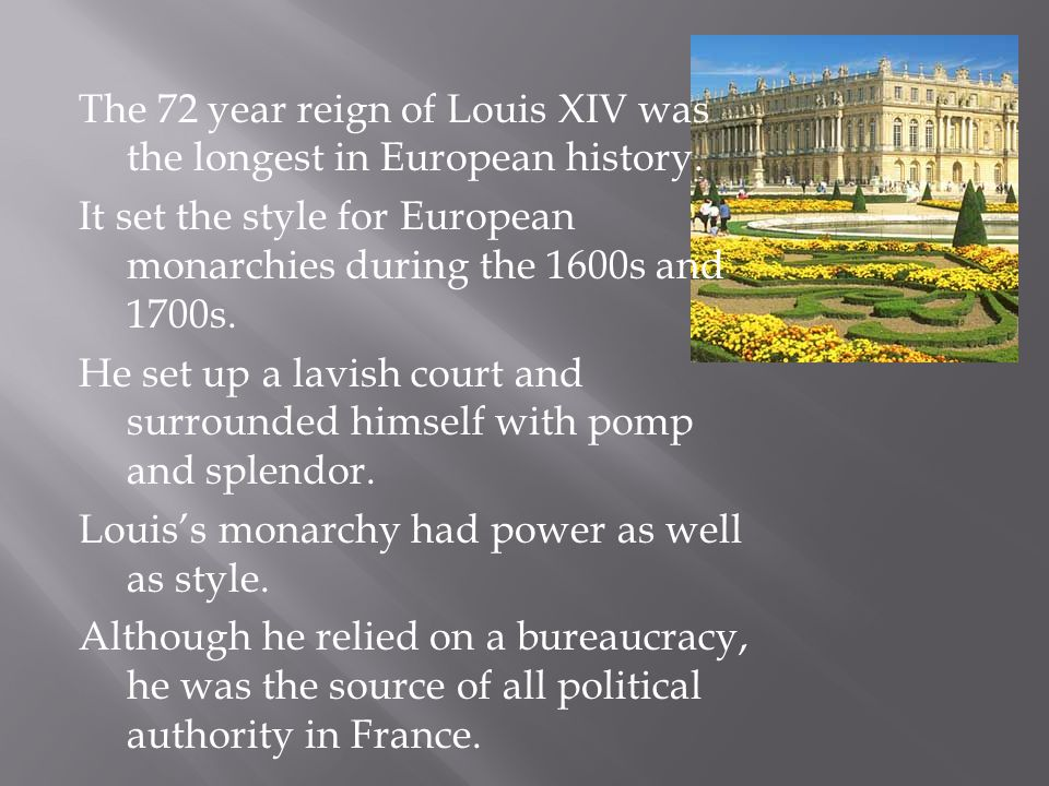 The 72 year reign of Louis XIV was the longest in European history. It set the style for European monarchies during the 1600s and 1700s. He set up a l