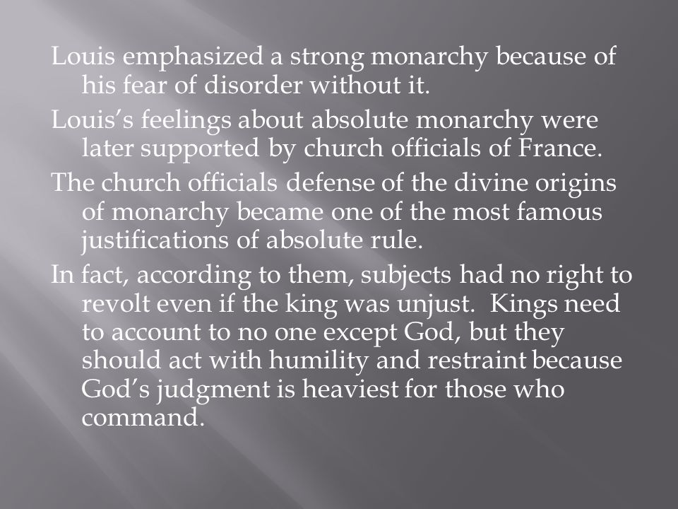 Louis emphasized a strong monarchy because of his fear of disorder without it. Louis's feelings about absolute monarchy were later supported by church