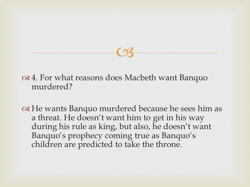   5.What reason does Macbeth give for not killing Banquo himself.
