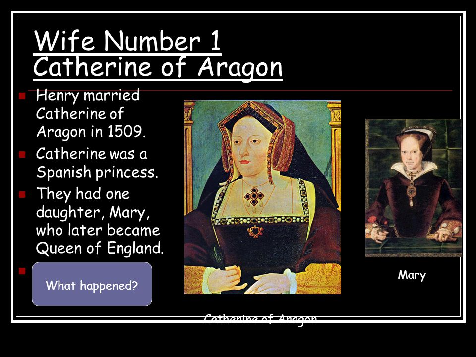 Wife Number 1 Catherine of Aragon Henry married Catherine of Aragon in 1509. Catherine was a Spanish princess. They had one daughter, Mary, who later
