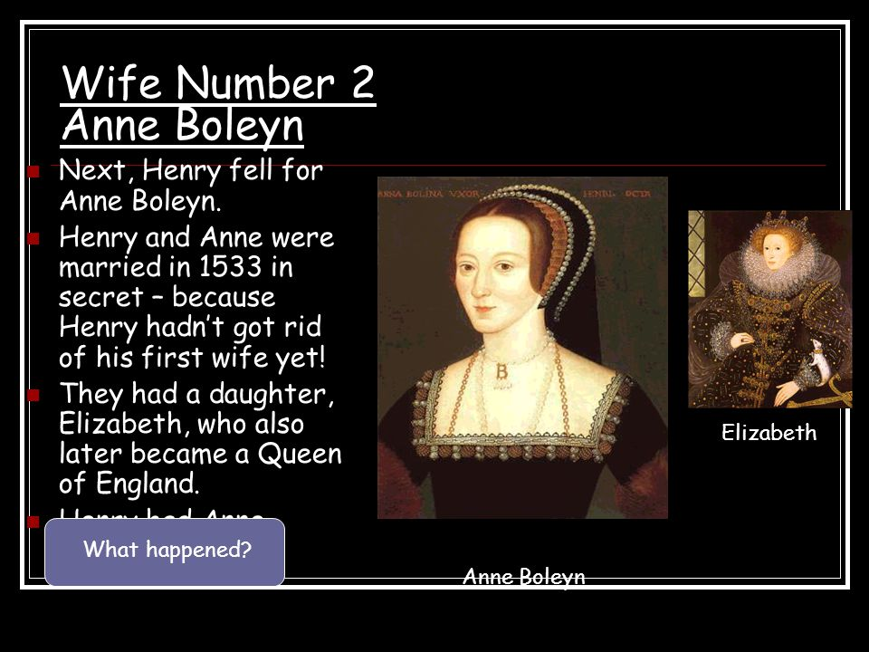 Wife Number 2 Anne Boleyn Next, Henry fell for Anne Boleyn. Henry and Anne were married in 1533 in secret – because Henry hadn't got rid of his first