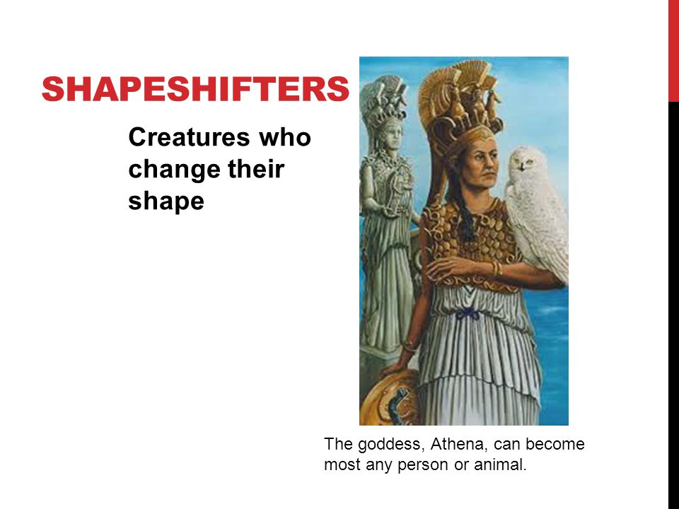 SHAPESHIFTERS Creatures who change their shape The goddess, Athena, can become most any person or animal.
