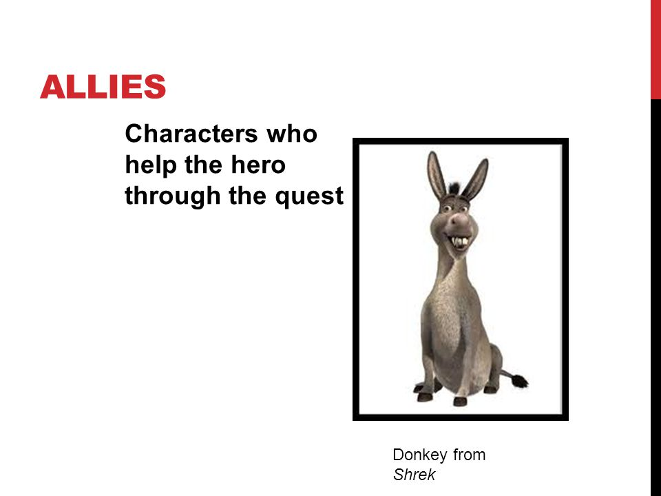 ALLIES Characters who help the hero through the quest Donkey from Shrek
