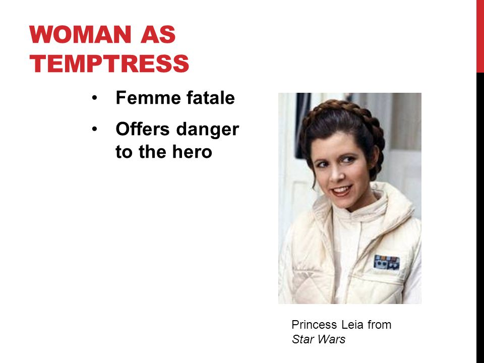WOMAN AS TEMPTRESS Femme fatale Offers danger to the hero Princess Leia from Star Wars