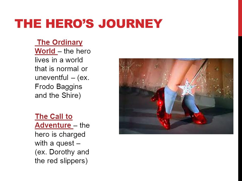 THE HERO'S JOURNEY The Ordinary World – the hero lives in a world that is normal or uneventful – (ex. Frodo Baggins and the Shire) The Call to Adventu