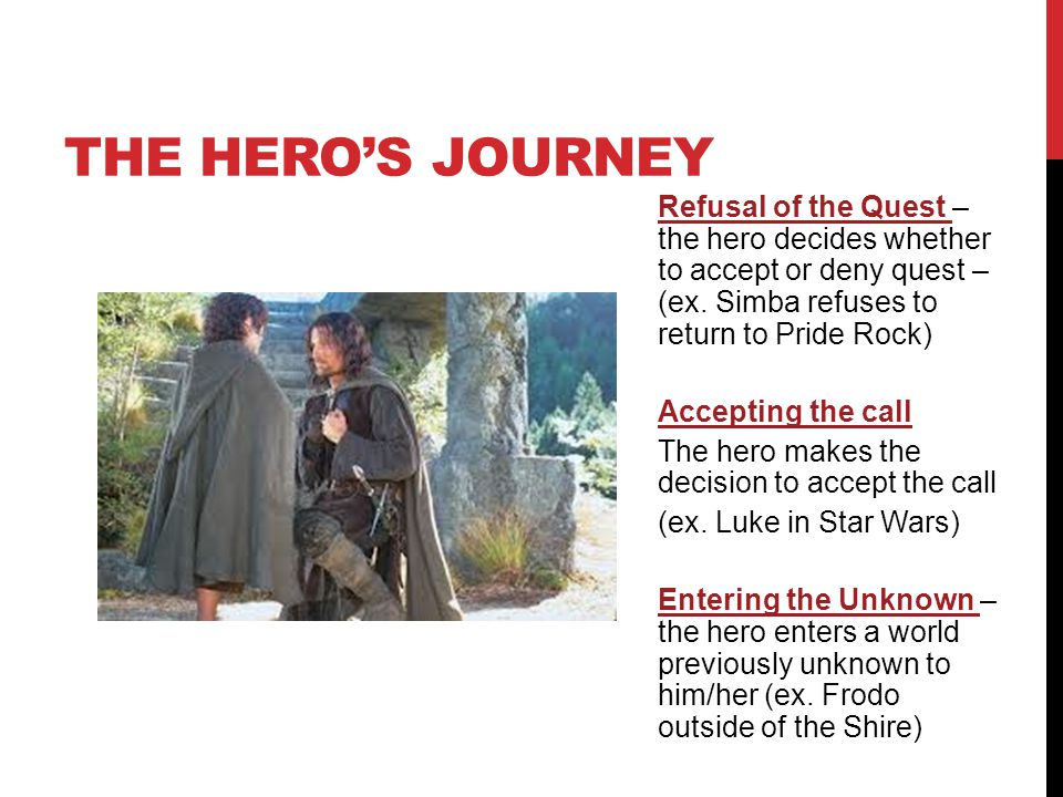 THE HERO'S JOURNEY Refusal of the Quest – the hero decides whether to accept or deny quest – (ex. Simba refuses to return to Pride Rock) Accepting the