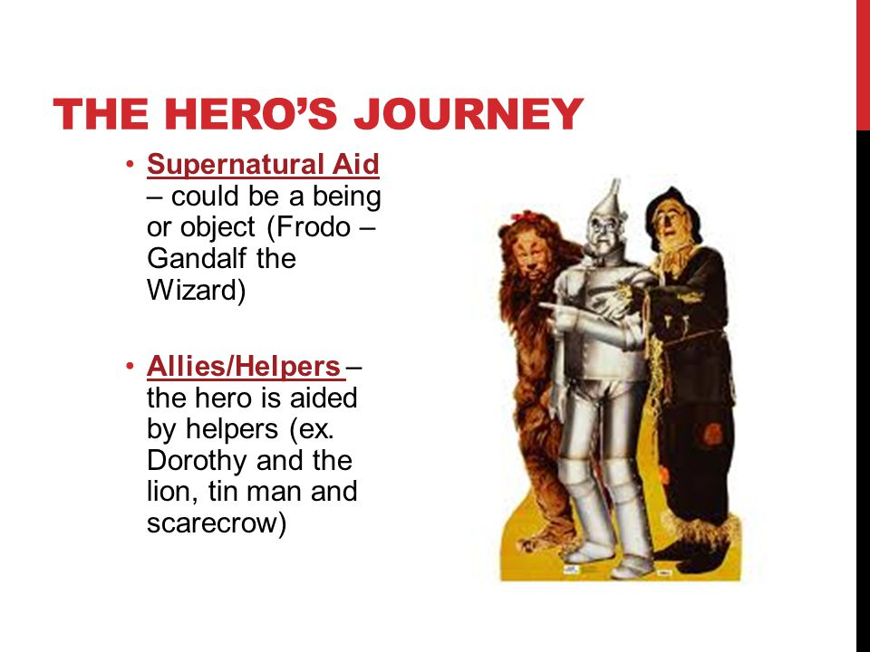 THE HERO'S JOURNEY Supernatural Aid – could be a being or object (Frodo – Gandalf the Wizard) Allies/Helpers – the hero is aided by helpers (ex. Dorot