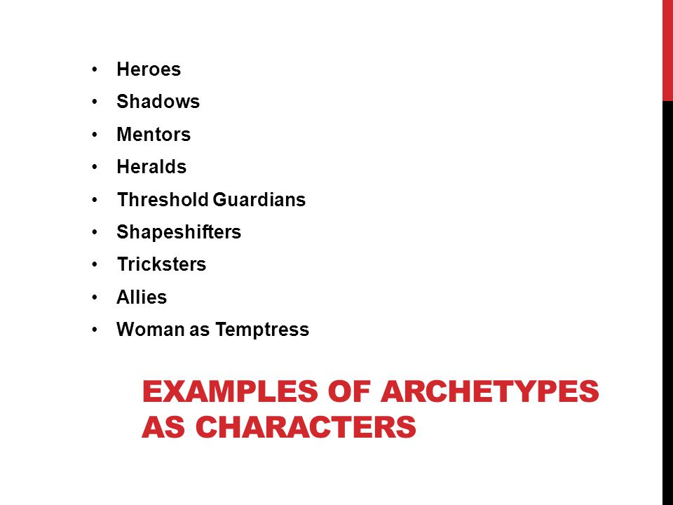 EXAMPLES OF ARCHETYPES AS CHARACTERS Heroes Shadows Mentors Heralds Threshold Guardians Shapeshifters Tricksters Allies Woman as Temptress