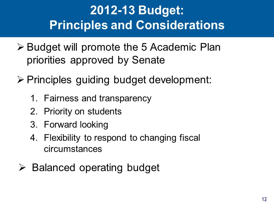 2012-13 Budget: Principles and Considerations  Budget will promote the 5 Academic Plan priorities approved by Senate  Principles guiding budget development: 1.Fairness and transparency 2.Priority on students 3.Forward looking 4.Flexibility to respond to changing fiscal circumstances  Balanced operating budget 12
