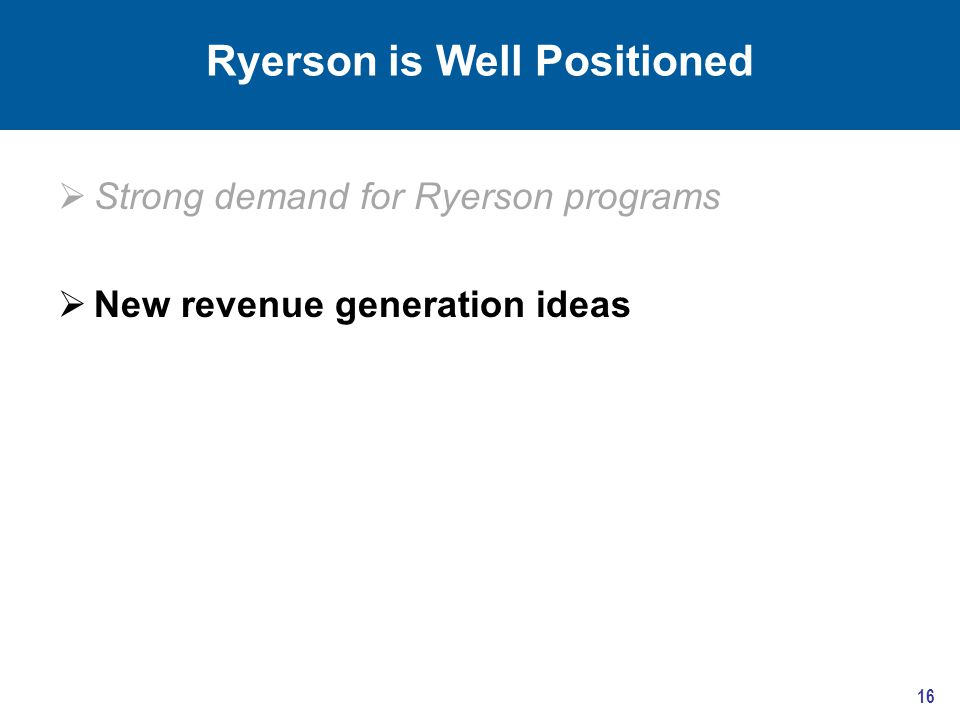 Ryerson is Well Positioned  Strong demand for Ryerson programs  New revenue generation ideas 16