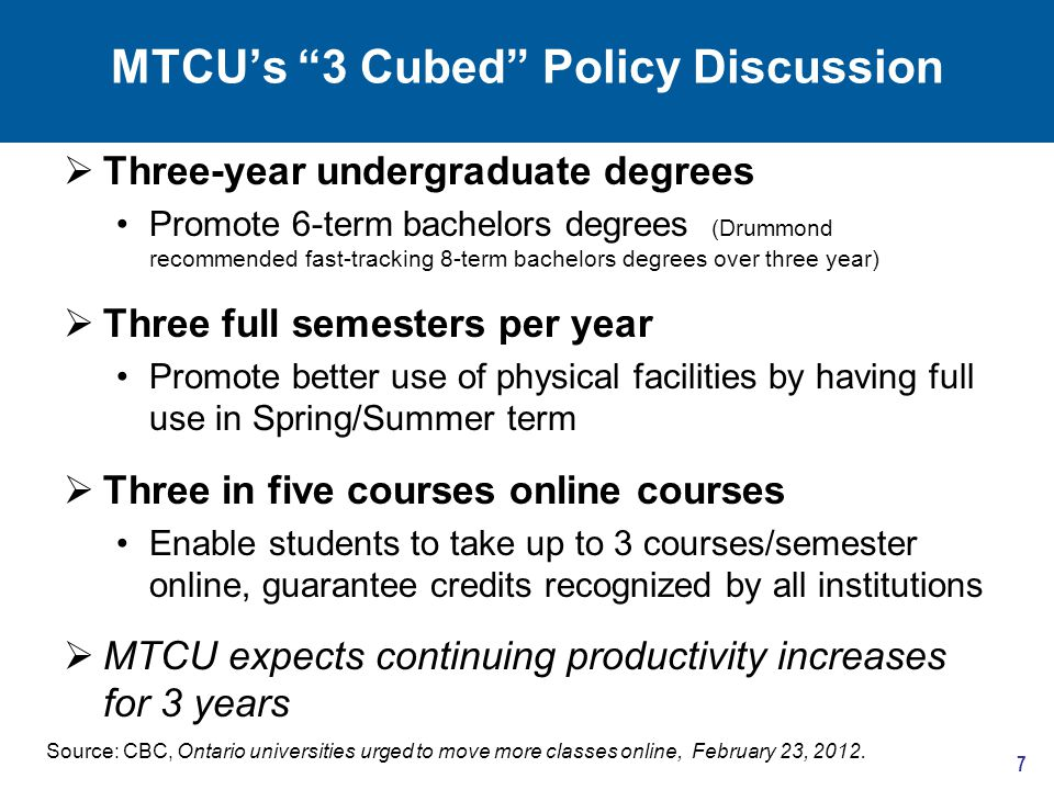 MTCU's 3 Cubed Policy Discussion  Three-year undergraduate degrees Promote 6-term bachelors degrees (Drummond recommended fast-tracking 8-term bachelors degrees over three year)  Three full semesters per year Promote better use of physical facilities by having full use in Spring/Summer term  Three in five courses online courses Enable students to take up to 3 courses/semester online, guarantee credits recognized by all institutions  MTCU expects continuing productivity increases for 3 years 7 Source: CBC, Ontario universities urged to move more classes online, February 23, 2012.