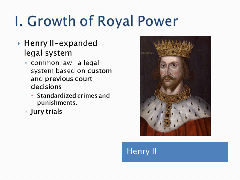 Henry II  Henry II-expanded legal system ◦ common law- a legal system based on custom and previous court decisions  Standardized crimes and punishme