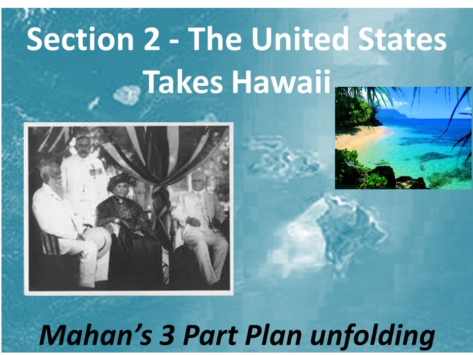 Section 2 - The United States Takes Hawaii Mahan's 3 Part Plan unfolding
