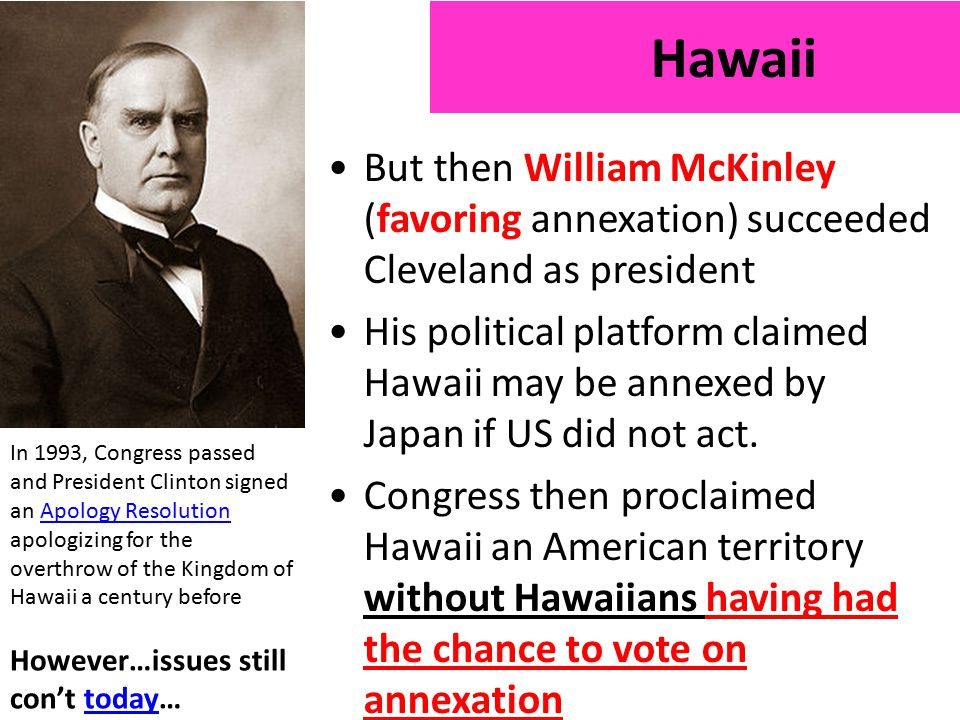 But then William McKinley (favoring annexation) succeeded Cleveland as president His political platform claimed Hawaii may be annexed by Japan if US did not act.