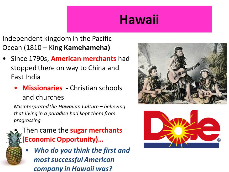 Independent kingdom in the Pacific Ocean (1810 – King Kamehameha) Since 1790s, American merchants had stopped there on way to China and East India Missionaries - Christian schools and churches Misinterpreted the Hawaiian Culture – believing that living in a paradise had kept them from progressing Then came the sugar merchants (Economic Opportunity)… Who do you think the first and most successful American company in Hawaii was.