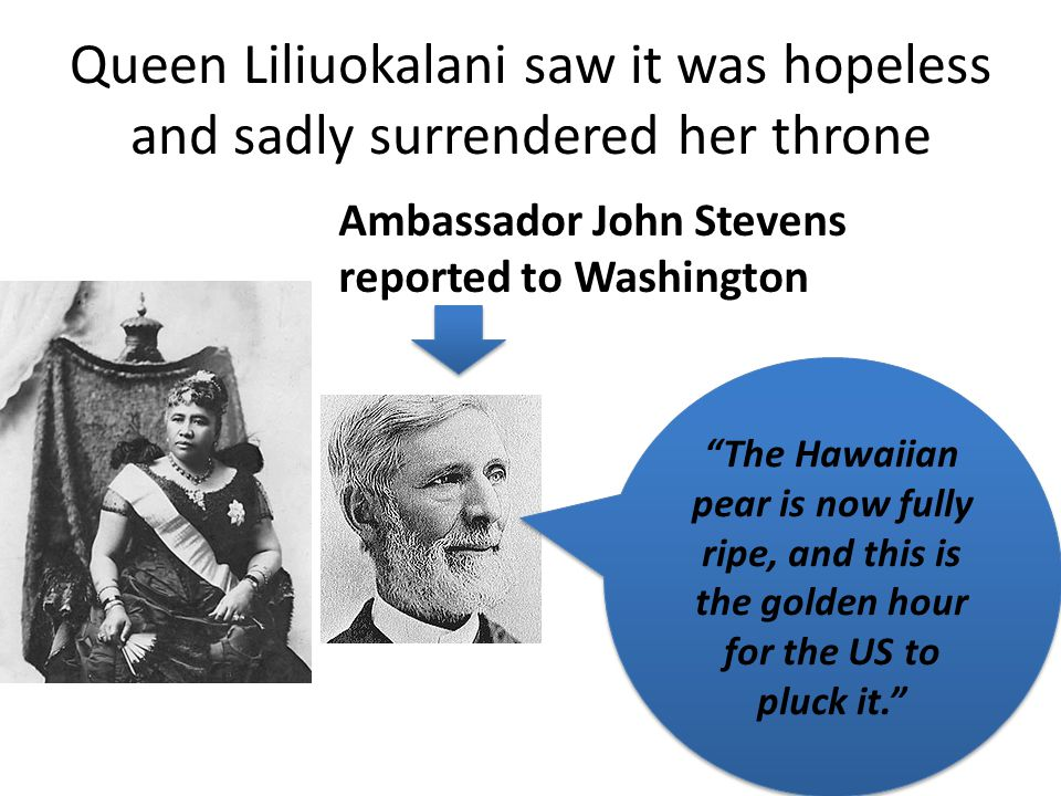 Queen Liliuokalani saw it was hopeless and sadly surrendered her throne Ambassador John Stevens reported to Washington The Hawaiian pear is now fully ripe, and this is the golden hour for the US to pluck it.