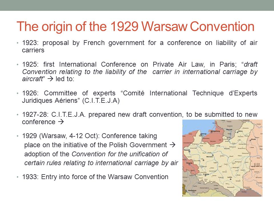 The origin of the 1929 Warsaw Convention 1923: proposal by French government for a conference on liability of air carriers 1925: first International Conference on Private Air Law, in Paris; draft Convention relating to the liability of the carrier in international carriage by aircraft  led to: 1926: Committee of experts Comité International Technique d'Experts Juridiques Aériens (C.I.T.E.J.A) 1927-28: C.I.T.E.J.A.