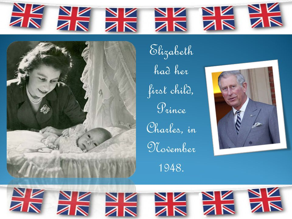 Elizabeth had her first child, Prince Charles, in November 1948.