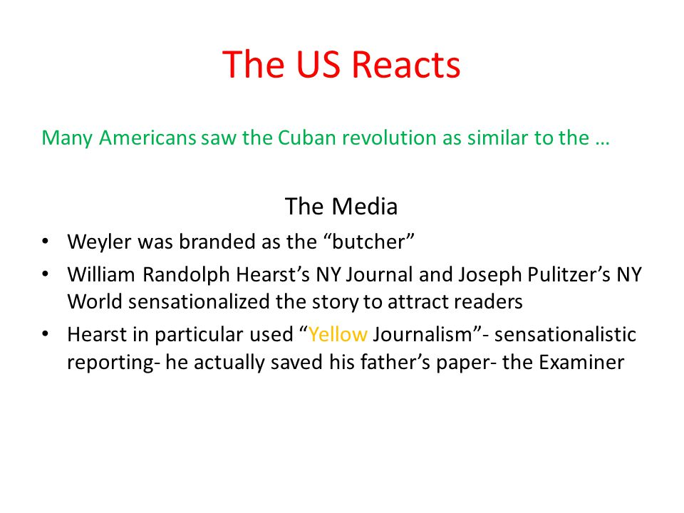The US Reacts Many Americans saw the Cuban revolution as similar to the … The Media Weyler was branded as the butcher William Randolph Hearst's NY Journal and Joseph Pulitzer's NY World sensationalized the story to attract readers Hearst in particular used Yellow Journalism - sensationalistic reporting- he actually saved his father's paper- the Examiner