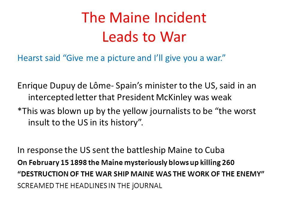 The Maine Incident Leads to War Hearst said Give me a picture and I'll give you a war. Enrique Dupuy de Lôme- Spain's minister to the US, said in an intercepted letter that President McKinley was weak *This was blown up by the yellow journalists to be the worst insult to the US in its history .