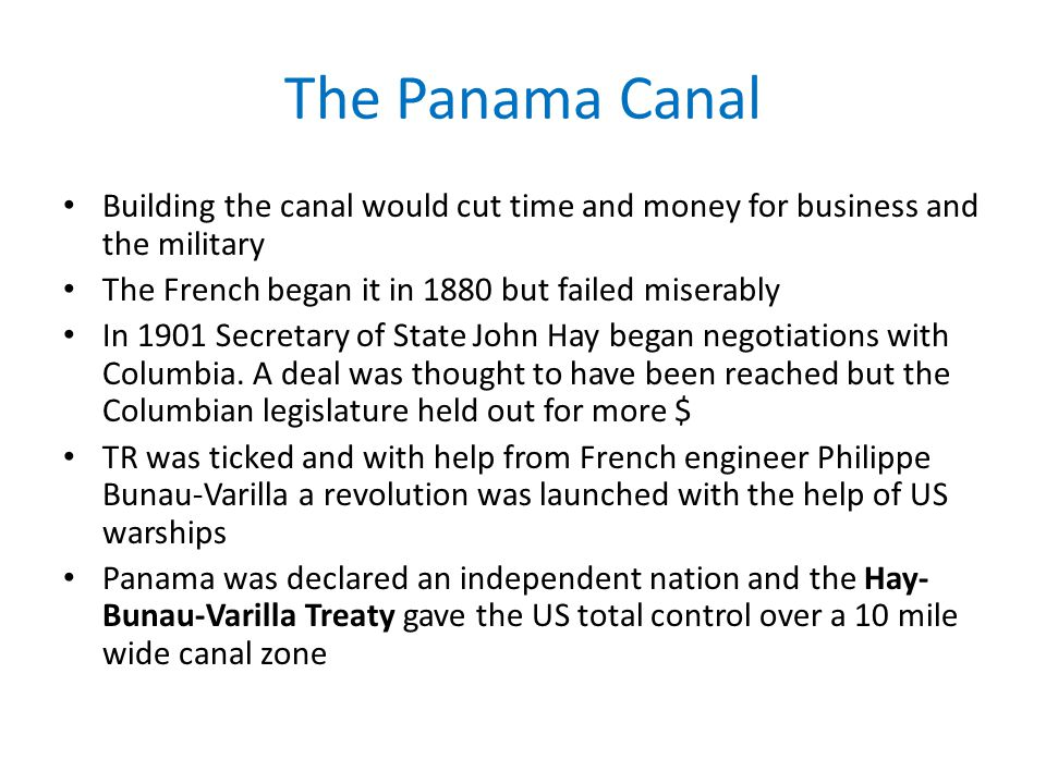 The Panama Canal Building the canal would cut time and money for business and the military The French began it in 1880 but failed miserably In 1901 Secretary of State John Hay began negotiations with Columbia.