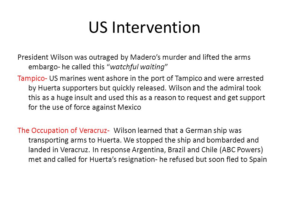 US Intervention President Wilson was outraged by Madero's murder and lifted the arms embargo- he called this watchful waiting Tampico- US marines went ashore in the port of Tampico and were arrested by Huerta supporters but quickly released.