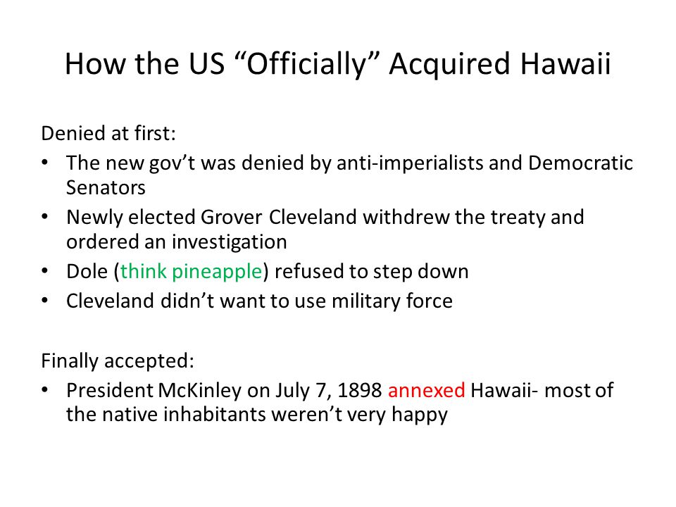 How the US Officially Acquired Hawaii Denied at first: The new gov't was denied by anti-imperialists and Democratic Senators Newly elected Grover Cleveland withdrew the treaty and ordered an investigation Dole (think pineapple) refused to step down Cleveland didn't want to use military force Finally accepted: President McKinley on July 7, 1898 annexed Hawaii- most of the native inhabitants weren't very happy
