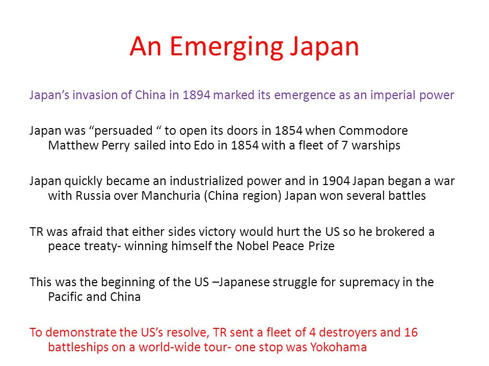 An Emerging Japan Japan's invasion of China in 1894 marked its emergence as an imperial power Japan was persuaded to open its doors in 1854 when Commodore Matthew Perry sailed into Edo in 1854 with a fleet of 7 warships Japan quickly became an industrialized power and in 1904 Japan began a war with Russia over Manchuria (China region) Japan won several battles TR was afraid that either sides victory would hurt the US so he brokered a peace treaty- winning himself the Nobel Peace Prize This was the beginning of the US –Japanese struggle for supremacy in the Pacific and China To demonstrate the US's resolve, TR sent a fleet of 4 destroyers and 16 battleships on a world-wide tour- one stop was Yokohama