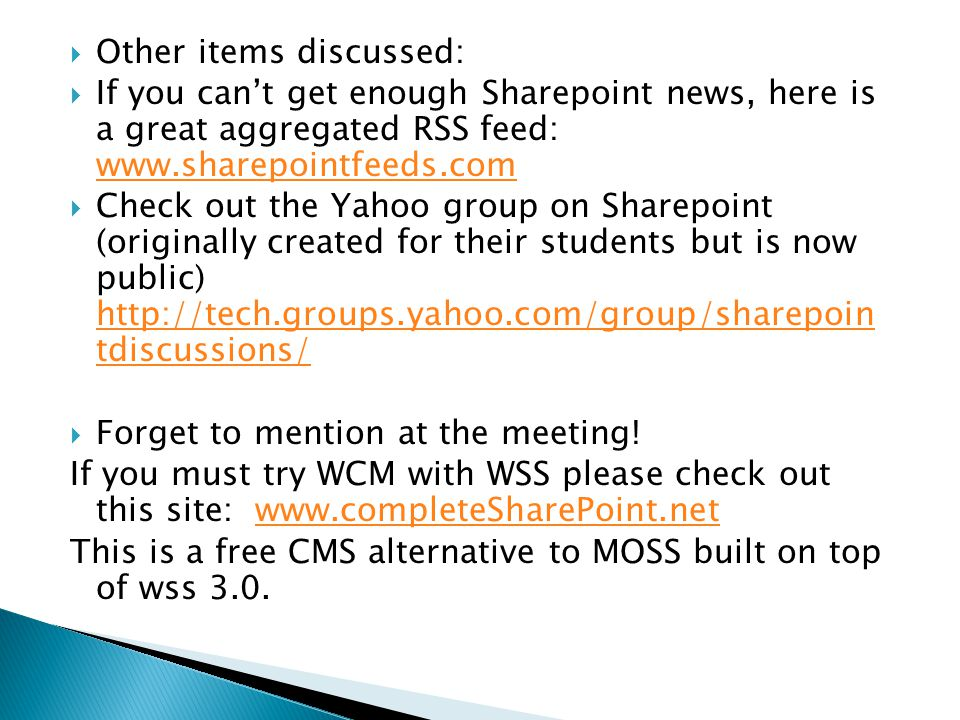  Other items discussed:  If you can't get enough Sharepoint news, here is a great aggregated RSS feed: www.sharepointfeeds.com www.sharepointfeeds.com  Check out the Yahoo group on Sharepoint (originally created for their students but is now public) http://tech.groups.yahoo.com/group/sharepoin tdiscussions/ http://tech.groups.yahoo.com/group/sharepoin tdiscussions/  Forget to mention at the meeting.