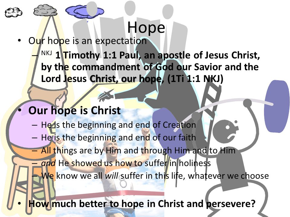 Hope Our hope is an expectation Christ, our hope – NKJ 1 Timothy 1:1 Paul, an apostle of Jesus Christ, by the commandment of God our Savior and the Lord Jesus Christ, our hope, (1Ti 1:1 NKJ) Our hope is Christ – He is the beginning and end of Creation – He is the beginning and end of our faith – All things are by Him and through Him and to Him – and He showed us how to suffer in holiness – We know we all will suffer in this life, whatever we choose How much better to hope in Christ and persevere